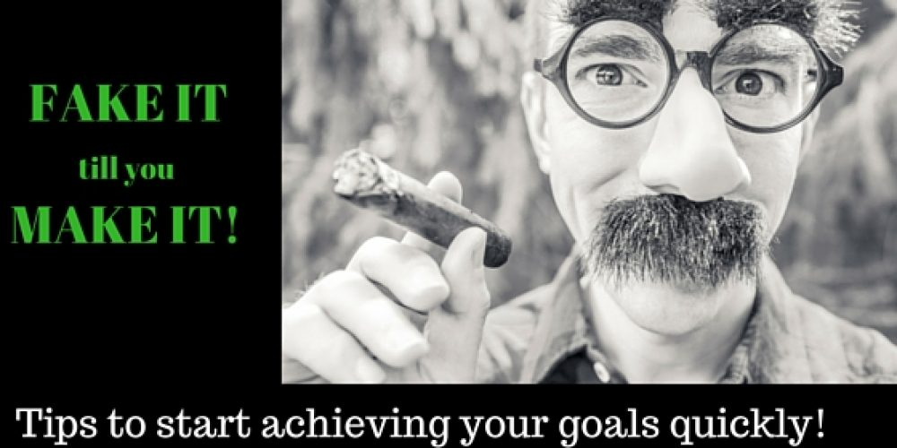 Fake It Till You Make It: Tips to Start Achieving Your Goals Quickly!