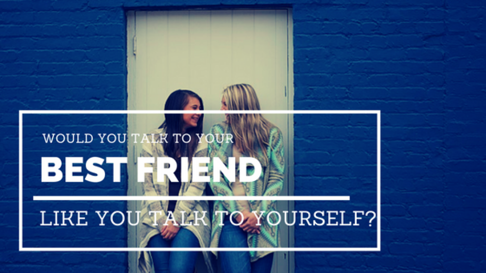 Would you talk to YOUR BEST FRIEND like you talk to YOURSELF?